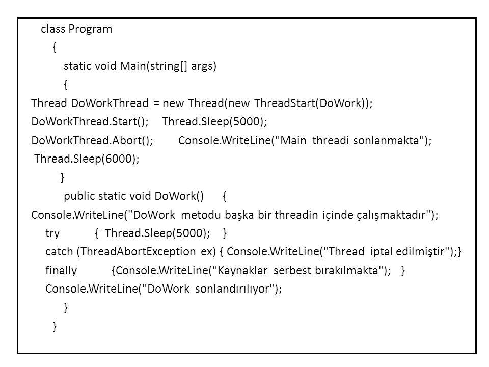 class Program { static void Main(string[] args) Thread DoWorkThread = new Thread(new ThreadStart(DoWork)); DoWorkThread.Start(); Thread.Sleep(5000); DoWorkThread.Abort(); Console.WriteLine( Main threadi sonlanmakta ); Thread.Sleep(6000); } public static void DoWork() { Console.WriteLine( DoWork metodu başka bir threadin içinde çalışmaktadır ); try { Thread.Sleep(5000); } catch (ThreadAbortException ex) { Console.WriteLine( Thread iptal edilmiştir );} finally {Console.WriteLine( Kaynaklar serbest bırakılmakta ); } Console.WriteLine( DoWork sonlandırılıyor );